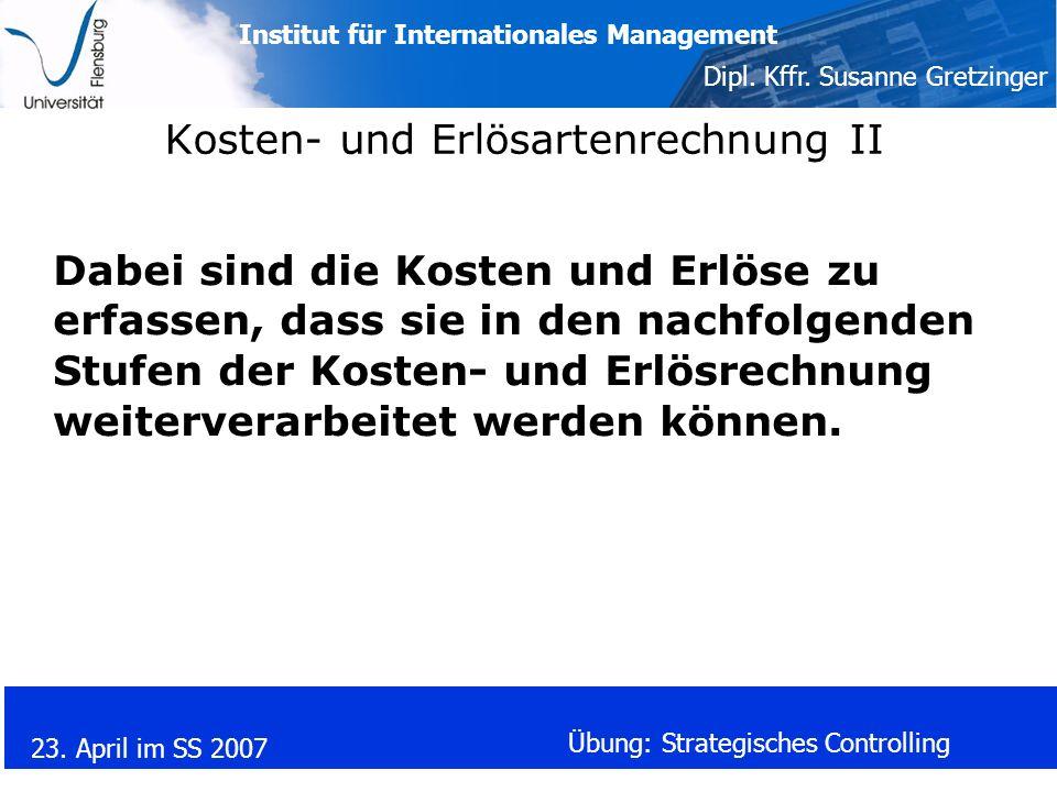 Institut für Internationales Management Dipl. Kffr. Susanne Gretzinger 23. April im SS 2007 Übung: Strategisches Controlling Kosten- und Erlösartenrec