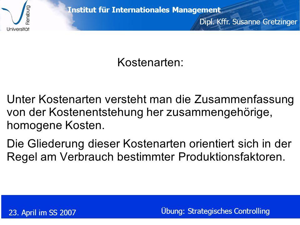 Institut für Internationales Management Dipl. Kffr. Susanne Gretzinger 23. April im SS 2007 Übung: Strategisches Controlling Kostenarten: Unter Kosten