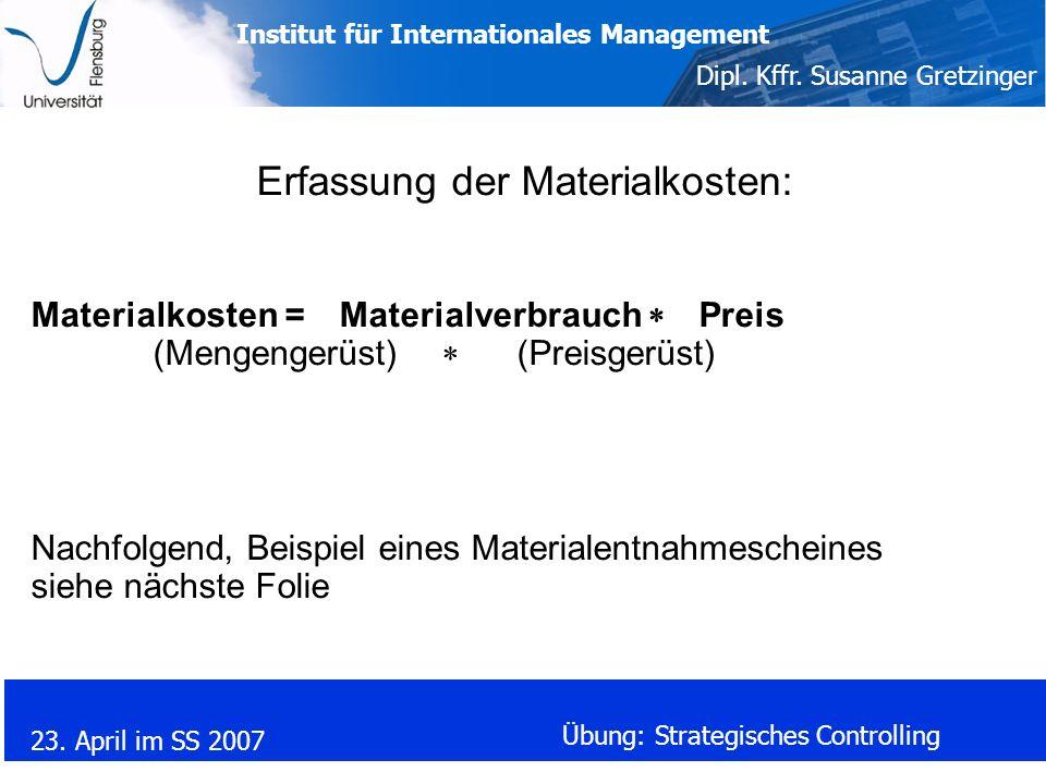 Institut für Internationales Management Dipl. Kffr. Susanne Gretzinger 23. April im SS 2007 Übung: Strategisches Controlling Erfassung der Materialkos