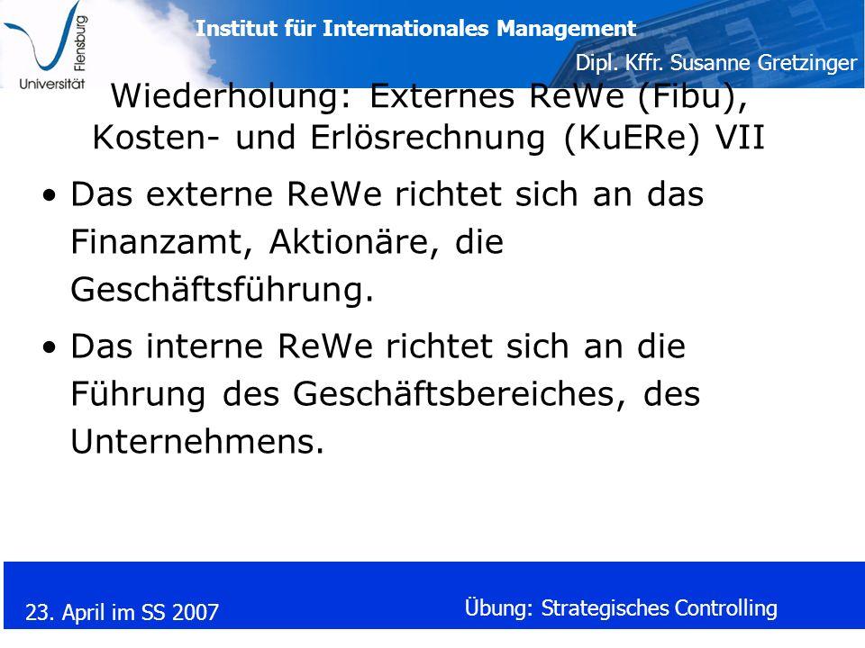 Institut für Internationales Management Dipl. Kffr. Susanne Gretzinger 23. April im SS 2007 Übung: Strategisches Controlling Wiederholung: Externes Re