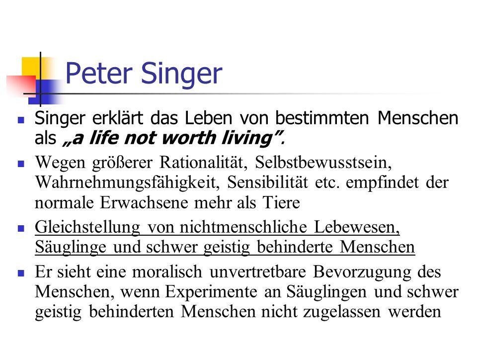 Peter Singer Singer erklärt das Leben von bestimmten Menschen als a life not worth living. Wegen größerer Rationalität, Selbstbewusstsein, Wahrnehmung