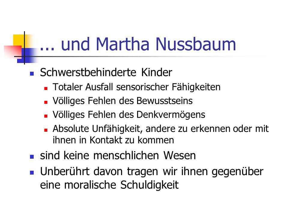 ... und Martha Nussbaum Schwerstbehinderte Kinder Totaler Ausfall sensorischer Fähigkeiten Völliges Fehlen des Bewusstseins Völliges Fehlen des Denkve