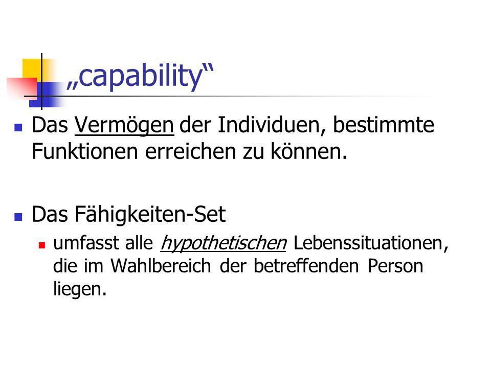 capability Das Vermögen der Individuen, bestimmte Funktionen erreichen zu können. Das Fähigkeiten-Set umfasst alle hypothetischen Lebenssituationen, d