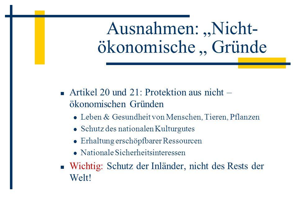 Ausnahmen: Nicht- ökonomische Gründe Artikel 20 und 21: Protektion aus nicht – ökonomischen Gründen Leben & Gesundheit von Menschen, Tieren, Pflanzen