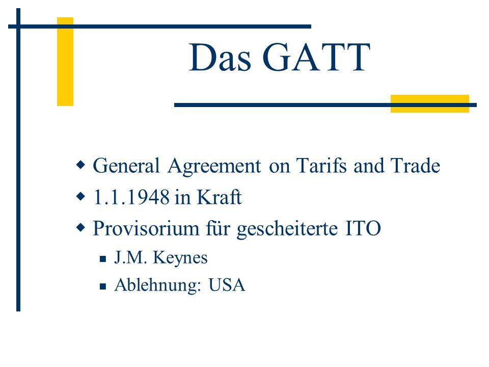 Das GATT General Agreement on Tarifs and Trade 1.1.1948 in Kraft Provisorium für gescheiterte ITO J.M. Keynes Ablehnung: USA