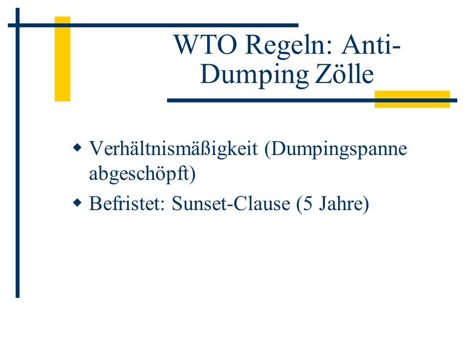 WTO Regeln: Anti- Dumping Zölle Verhältnismäßigkeit (Dumpingspanne abgeschöpft) Befristet: Sunset-Clause (5 Jahre)