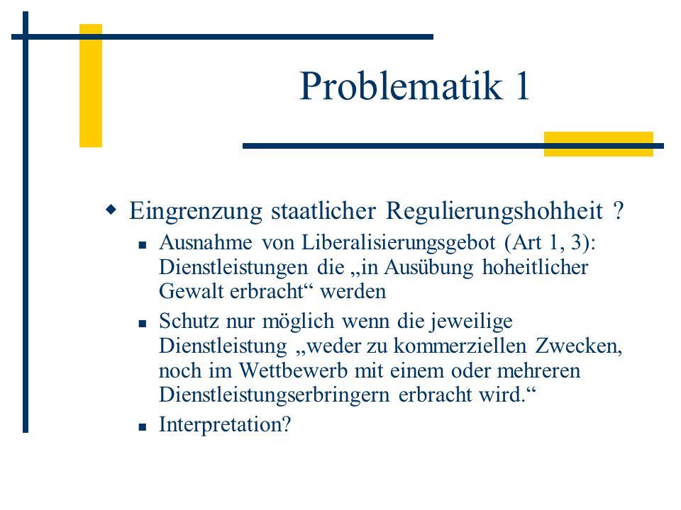 Problematik 1 Eingrenzung staatlicher Regulierungshohheit ? Ausnahme von Liberalisierungsgebot (Art 1, 3): Dienstleistungen die in Ausübung hoheitlich