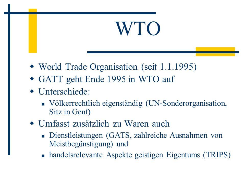 WTO World Trade Organisation (seit 1.1.1995) GATT geht Ende 1995 in WTO auf Unterschiede: Völkerrechtlich eigenständig (UN-Sonderorganisation, Sitz in