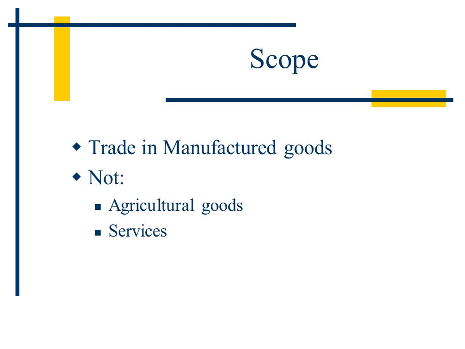 Scope Trade in Manufactured goods Not: Agricultural goods Services