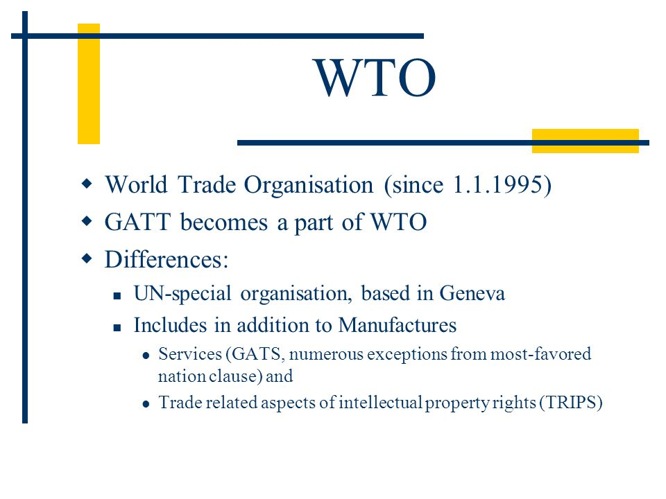 WTO World Trade Organisation (since 1.1.1995) GATT becomes a part of WTO Differences: UN-special organisation, based in Geneva Includes in addition to Manufactures Services (GATS, numerous exceptions from most-favored nation clause) and Trade related aspects of intellectual property rights (TRIPS)