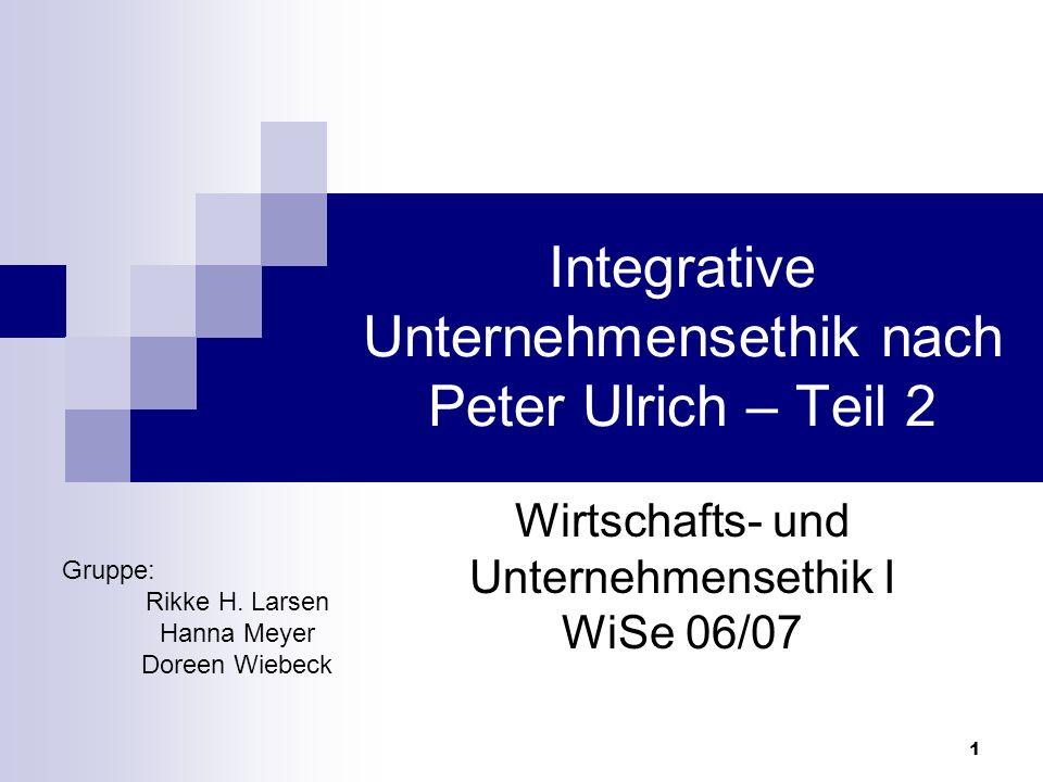 1 Integrative Unternehmensethik nach Peter Ulrich – Teil 2 Wirtschafts- und Unternehmensethik I WiSe 06/07 Gruppe: Rikke H. Larsen Hanna Meyer Doreen