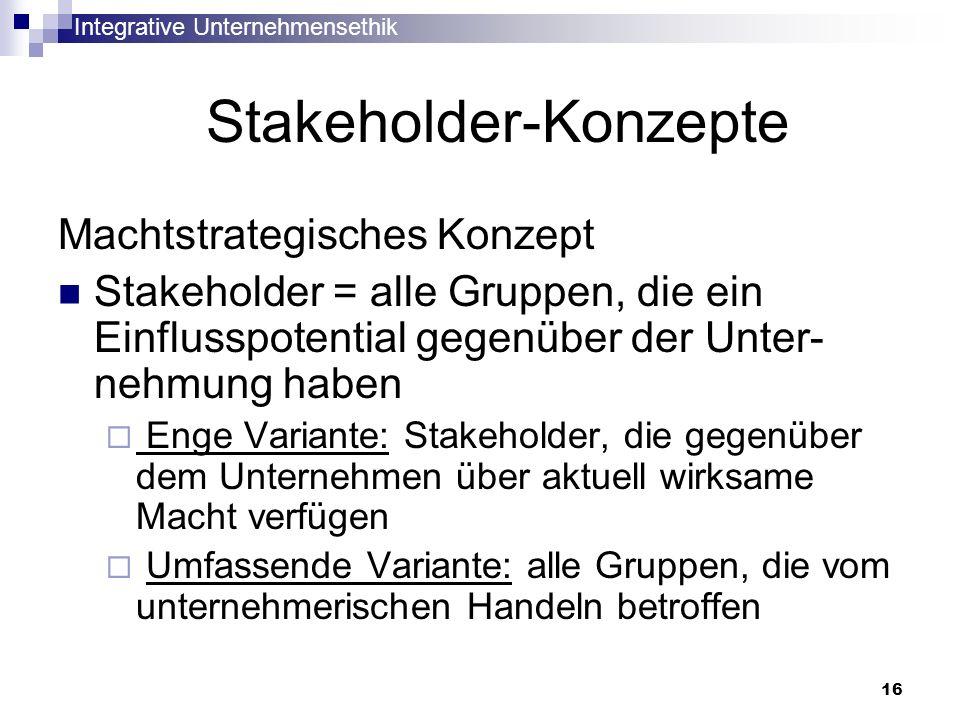 Integrative Unternehmensethik 16 Stakeholder-Konzepte Machtstrategisches Konzept Stakeholder = alle Gruppen, die ein Einflusspotential gegenüber der U