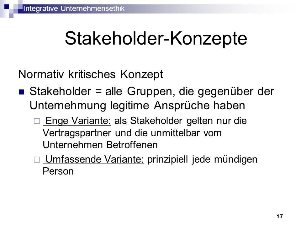 Integrative Unternehmensethik 17 Stakeholder-Konzepte Normativ kritisches Konzept Stakeholder = alle Gruppen, die gegenüber der Unternehmung legitime