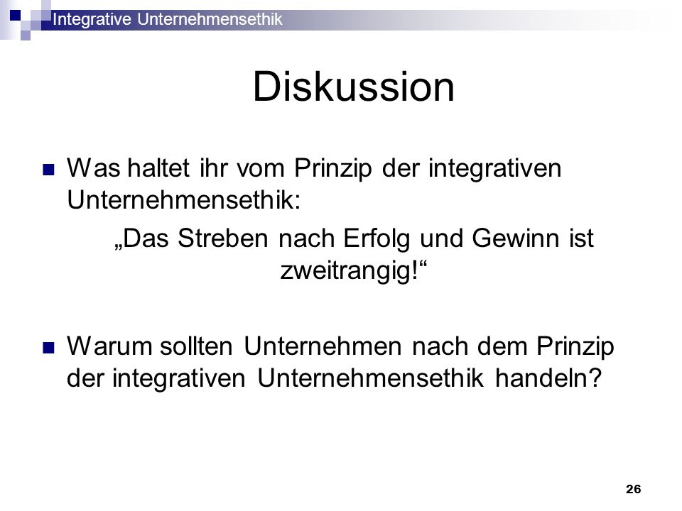 Integrative Unternehmensethik 26 Diskussion Was haltet ihr vom Prinzip der integrativen Unternehmensethik: Das Streben nach Erfolg und Gewinn ist zwei