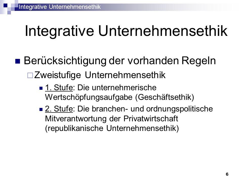Integrative Unternehmensethik 6 Berücksichtigung der vorhanden Regeln Zweistufige Unternehmensethik 1. Stufe: Die unternehmerische Wertschöpfungsaufga
