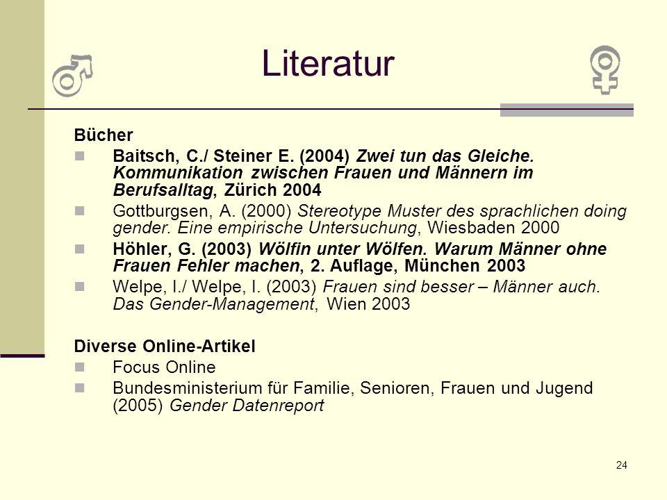 24 Literatur Bücher Baitsch, C./ Steiner E. (2004) Zwei tun das Gleiche. Kommunikation zwischen Frauen und Männern im Berufsalltag, Zürich 2004 Gottbu