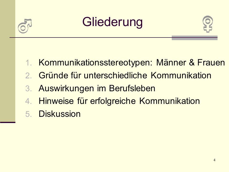 4 Gliederung 1. Kommunikationsstereotypen: Männer & Frauen 2. Gründe für unterschiedliche Kommunikation 3. Auswirkungen im Berufsleben 4. Hinweise für