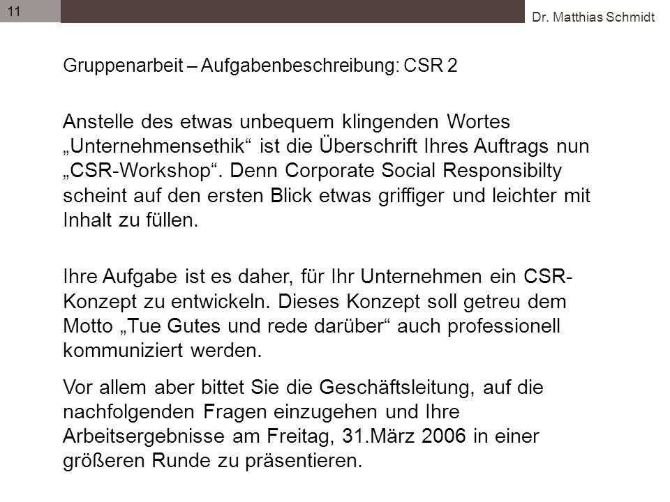 Dr. Matthias Schmidt 11 Gruppenarbeit – Aufgabenbeschreibung: CSR 2 Anstelle des etwas unbequem klingenden Wortes Unternehmensethik ist die Überschrif