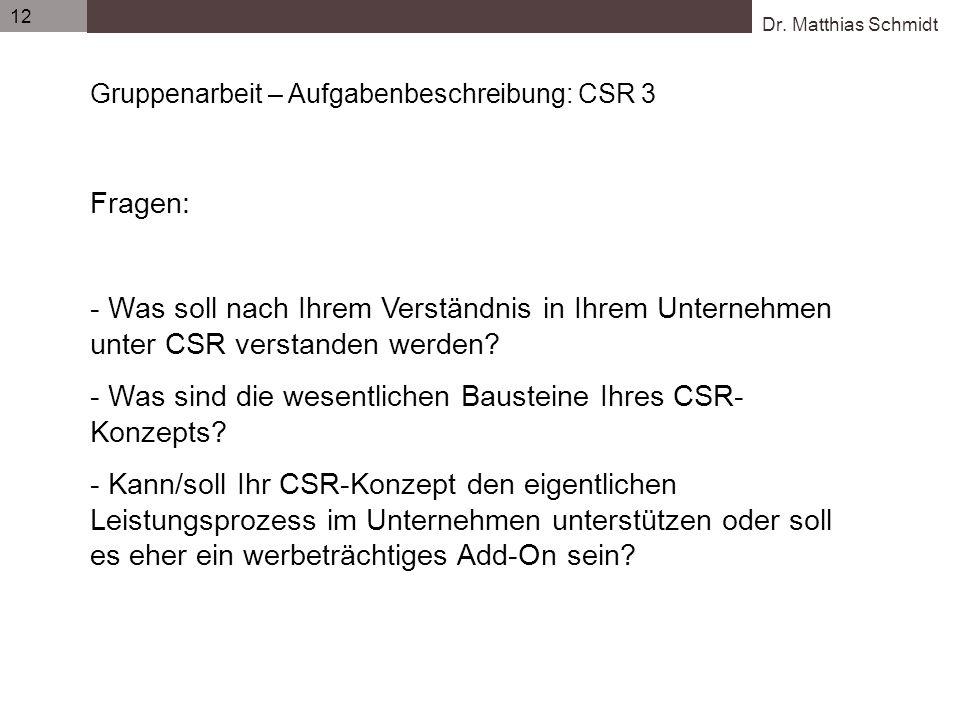 Dr. Matthias Schmidt 12 Gruppenarbeit – Aufgabenbeschreibung: CSR 3 Fragen: - Was soll nach Ihrem Verständnis in Ihrem Unternehmen unter CSR verstande