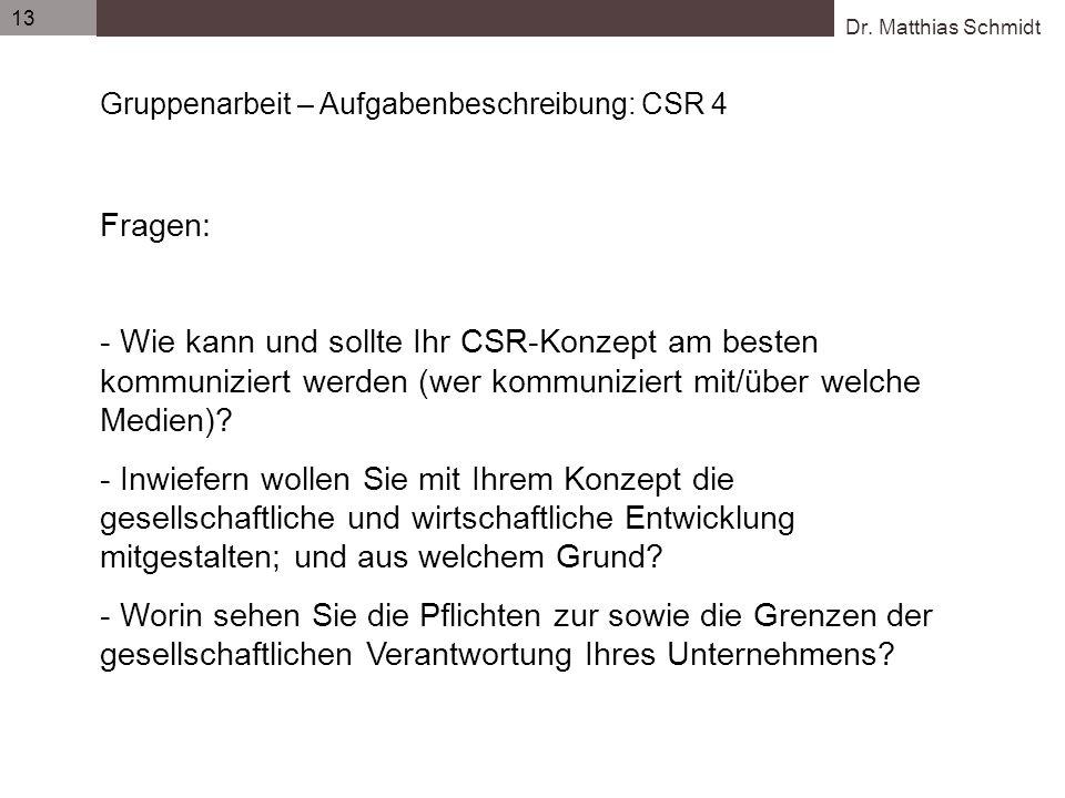 Dr. Matthias Schmidt 13 Gruppenarbeit – Aufgabenbeschreibung: CSR 4 Fragen: - Wie kann und sollte Ihr CSR-Konzept am besten kommuniziert werden (wer k