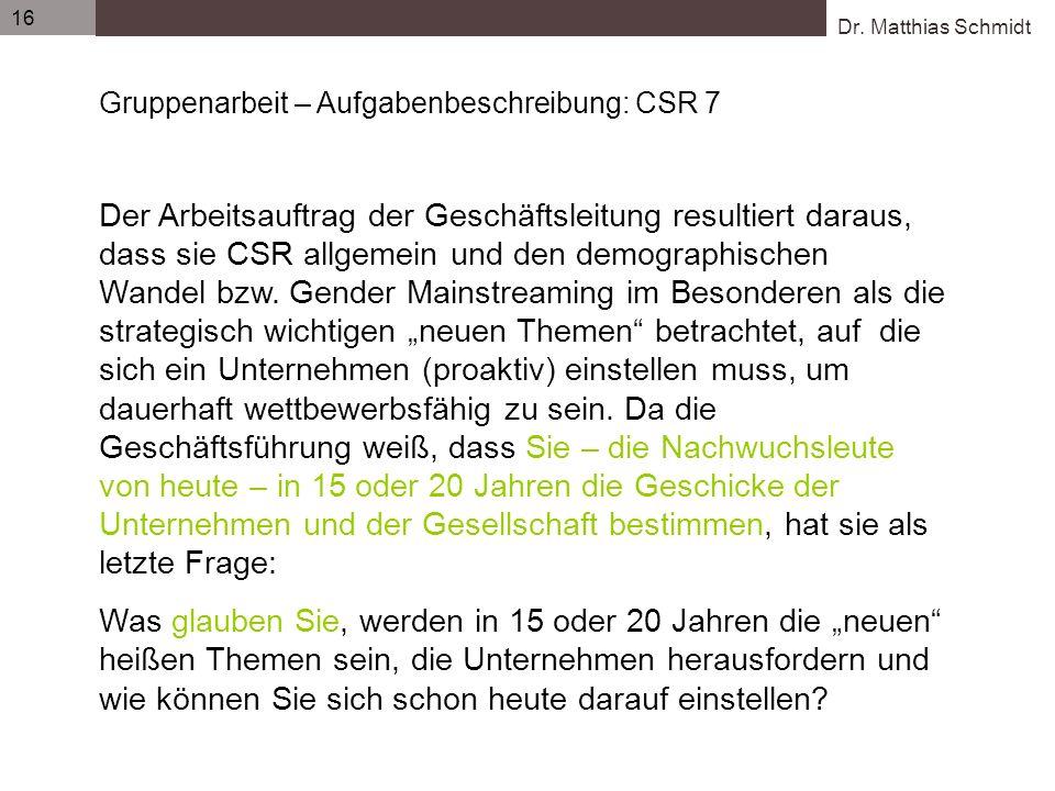 Dr. Matthias Schmidt 16 Gruppenarbeit – Aufgabenbeschreibung: CSR 7 Der Arbeitsauftrag der Geschäftsleitung resultiert daraus, dass sie CSR allgemein