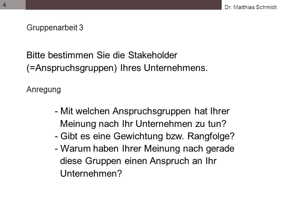 Dr. Matthias Schmidt 4 Gruppenarbeit 3 Bitte bestimmen Sie die Stakeholder (=Anspruchsgruppen) Ihres Unternehmens. Anregung - Mit welchen Anspruchsgru