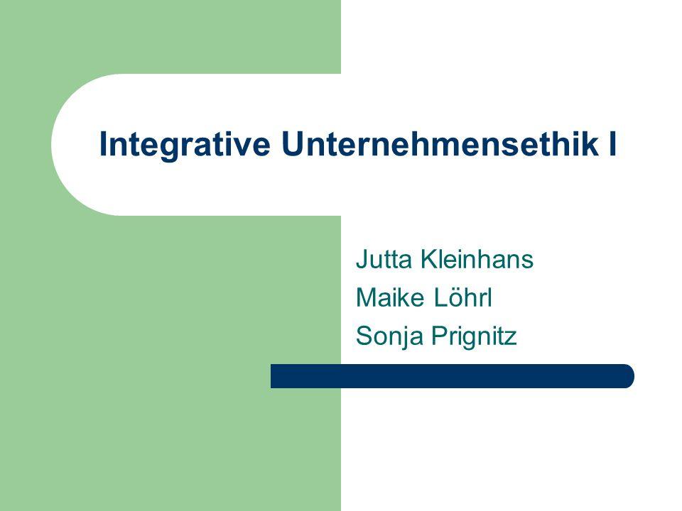 Integrative Unternehmensethik I Jutta Kleinhans Maike Löhrl Sonja Prignitz