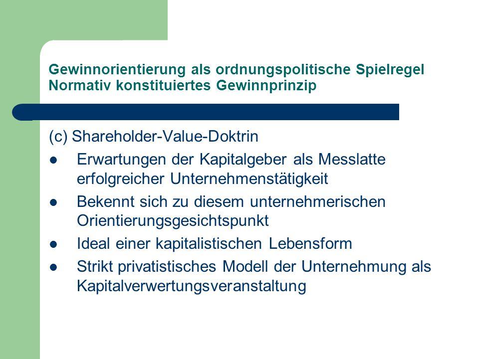 Gewinnorientierung als ordnungspolitische Spielregel Normativ konstituiertes Gewinnprinzip (c) Shareholder-Value-Doktrin Erwartungen der Kapitalgeber