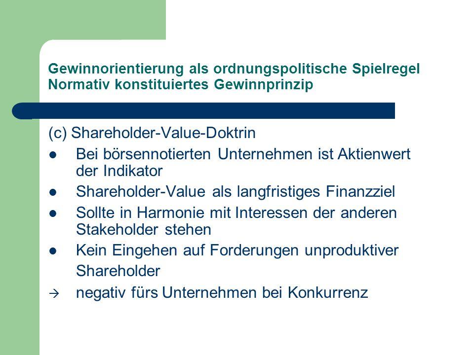Gewinnorientierung als ordnungspolitische Spielregel Normativ konstituiertes Gewinnprinzip (c) Shareholder-Value-Doktrin Bei börsennotierten Unternehm
