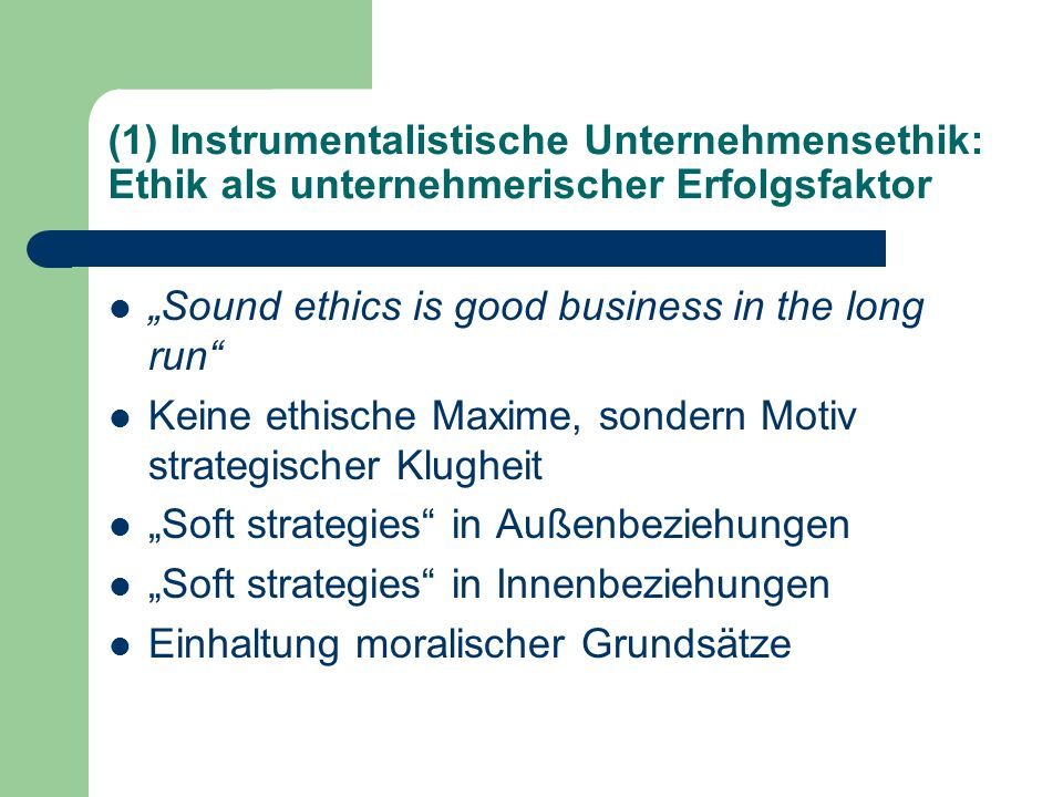 (1) Instrumentalistische Unternehmensethik: Ethik als unternehmerischer Erfolgsfaktor Sound ethics is good business in the long run Keine ethische Max
