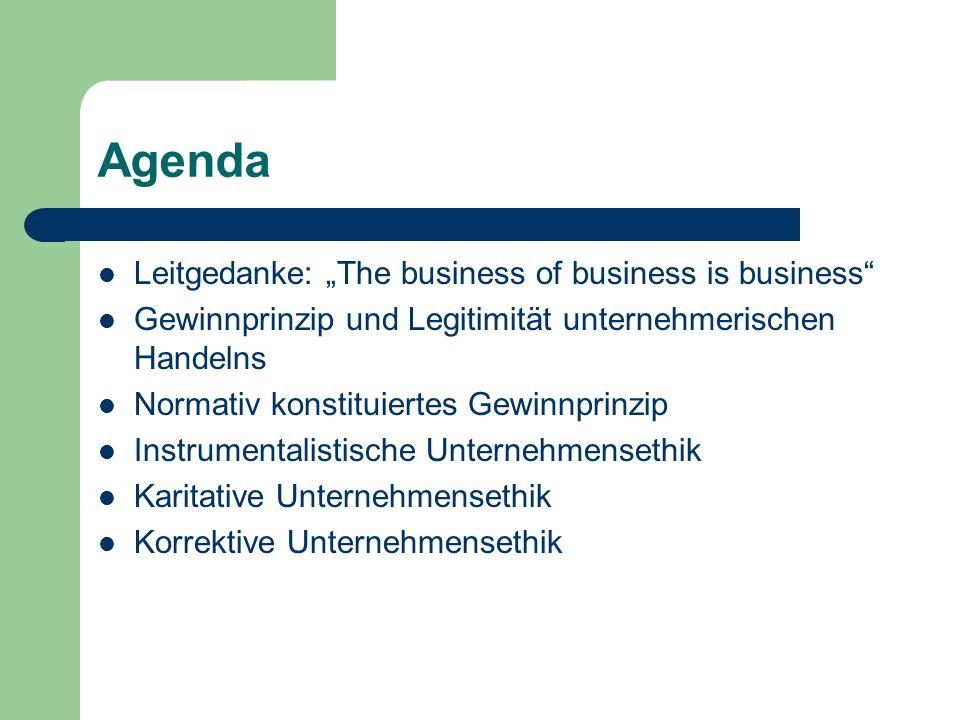 Agenda Leitgedanke: The business of business is business Gewinnprinzip und Legitimität unternehmerischen Handelns Normativ konstituiertes Gewinnprinzi