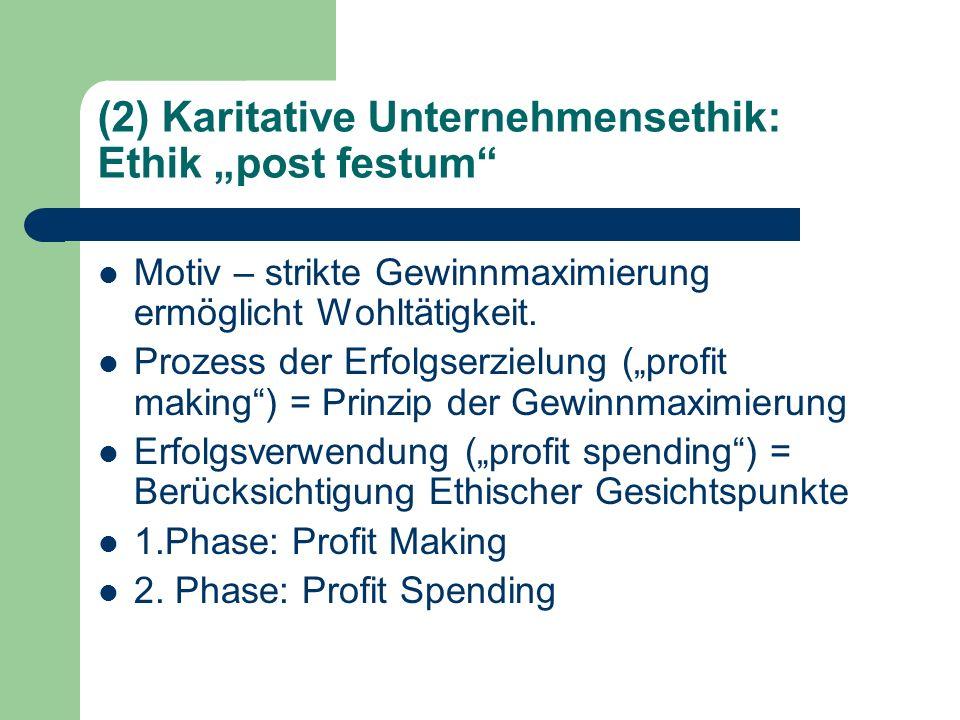 (2) Karitative Unternehmensethik: Ethik post festum Motiv – strikte Gewinnmaximierung ermöglicht Wohltätigkeit. Prozess der Erfolgserzielung (profit m