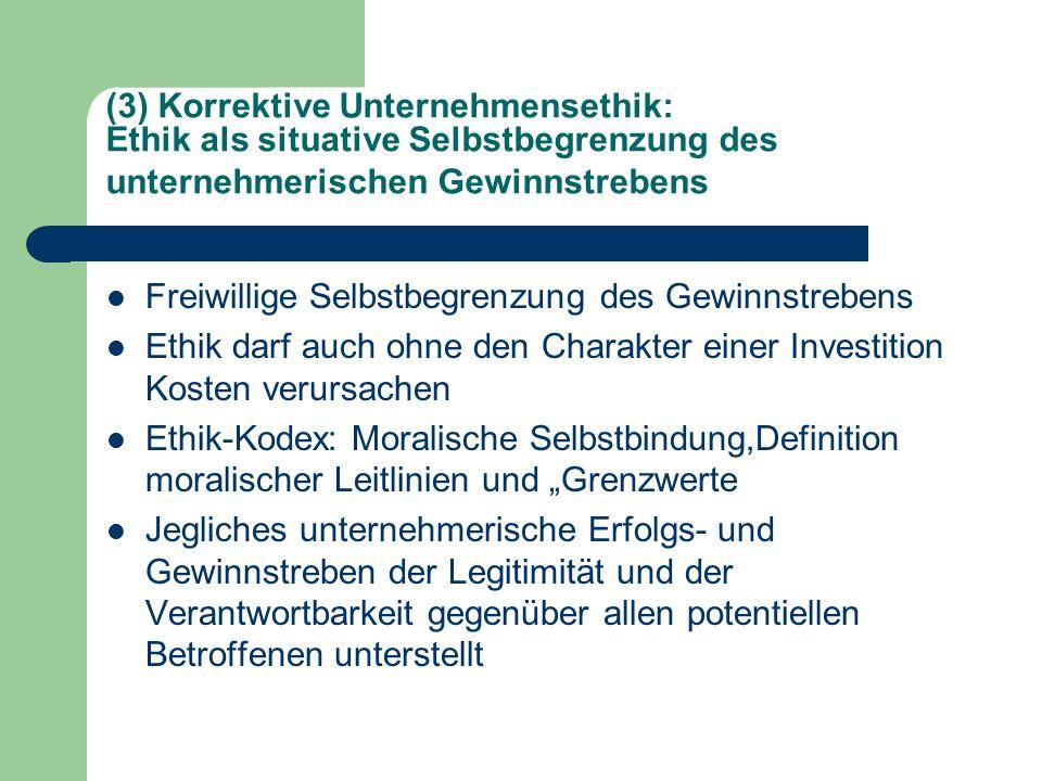 (3) Korrektive Unternehmensethik: Ethik als situative Selbstbegrenzung des unternehmerischen Gewinnstrebens Freiwillige Selbstbegrenzung des Gewinnstr