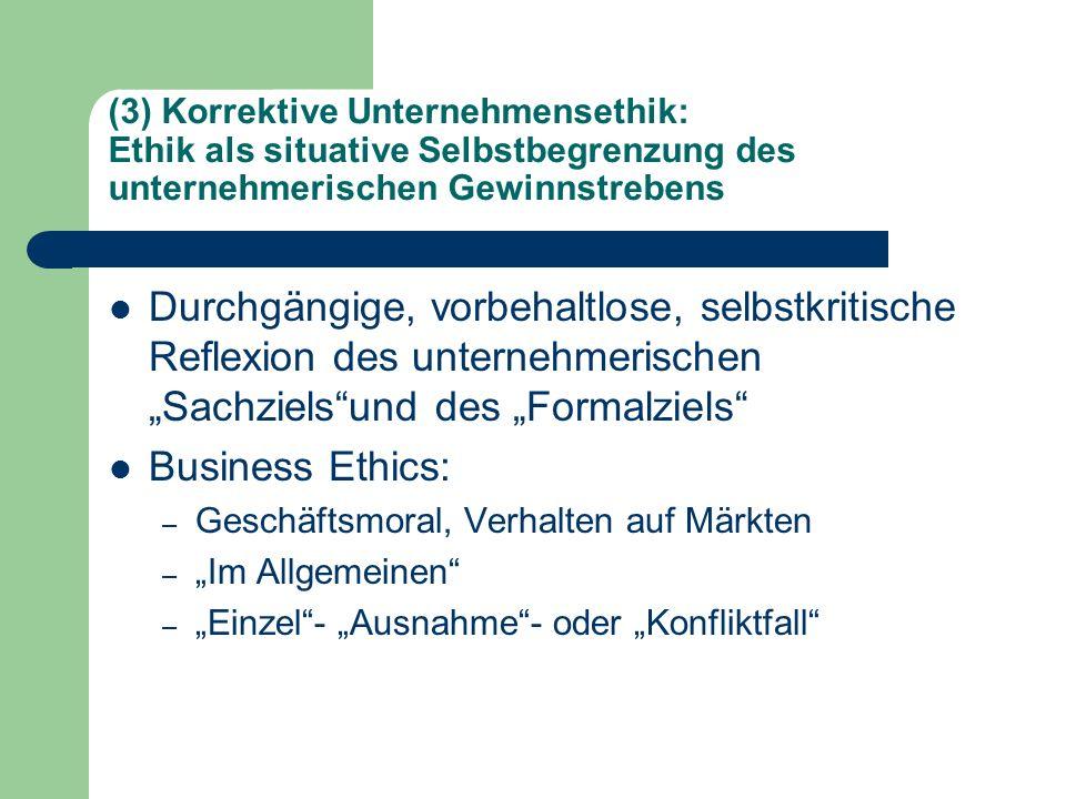 (3) Korrektive Unternehmensethik: Ethik als situative Selbstbegrenzung des unternehmerischen Gewinnstrebens Durchgängige, vorbehaltlose, selbstkritisc