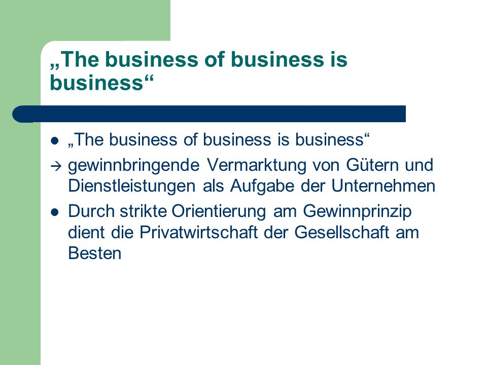 The business of business is business gewinnbringende Vermarktung von Gütern und Dienstleistungen als Aufgabe der Unternehmen Durch strikte Orientierun