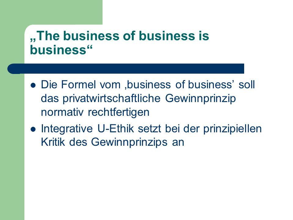 The business of business is business Die Formel vom business of business soll das privatwirtschaftliche Gewinnprinzip normativ rechtfertigen Integrati
