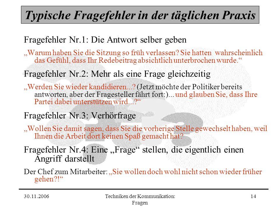 30.11.2006Techniken der Kommunikation: Fragen 14 Typische Fragefehler in der täglichen Praxis Fragefehler Nr.1: Die Antwort selber geben Warum haben S