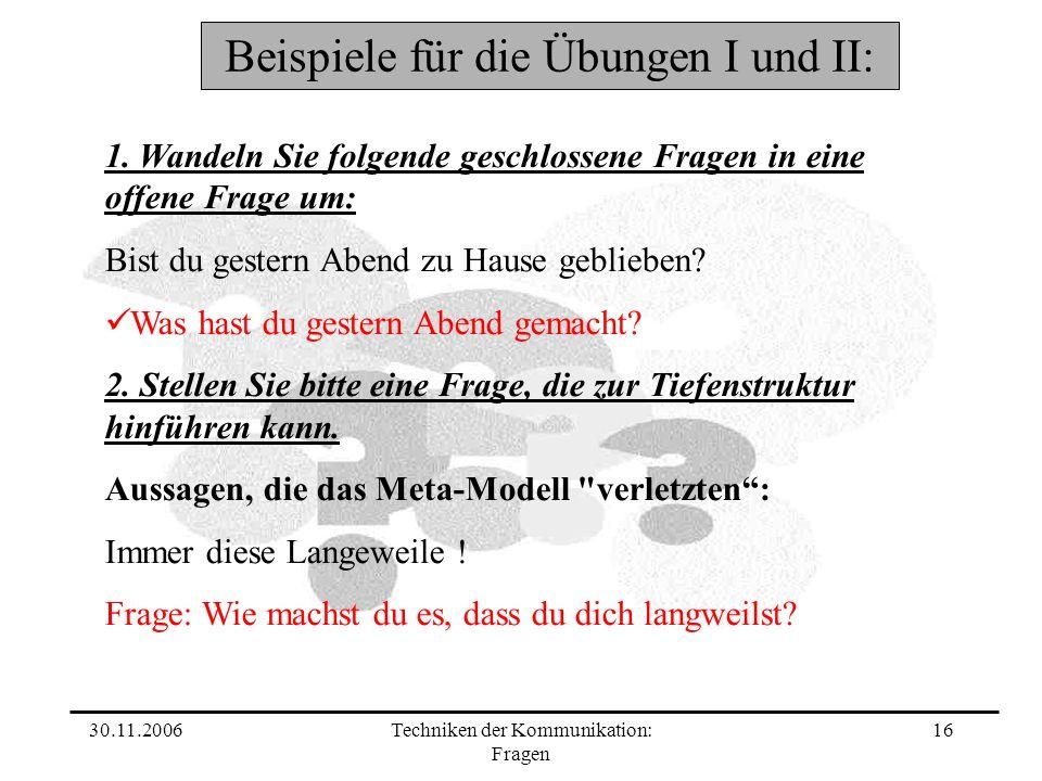 30.11.2006Techniken der Kommunikation: Fragen 16 Beispiele für die Übungen I und II: 1. Wandeln Sie folgende geschlossene Fragen in eine offene Frage