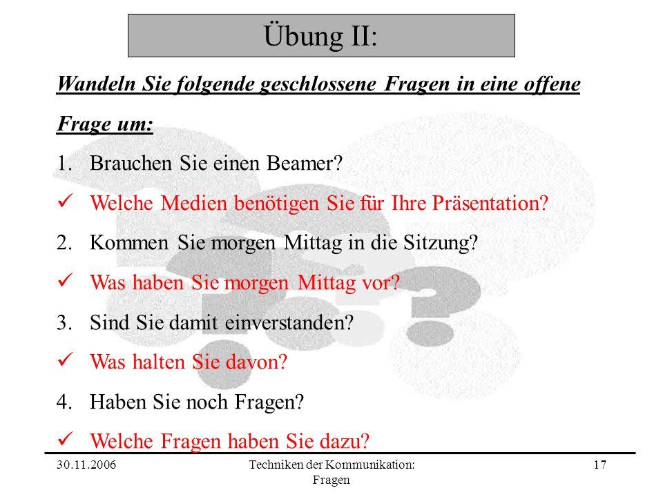 30.11.2006Techniken der Kommunikation: Fragen 17 Wandeln Sie folgende geschlossene Fragen in eine offene Frage um: 1.Brauchen Sie einen Beamer? Welche