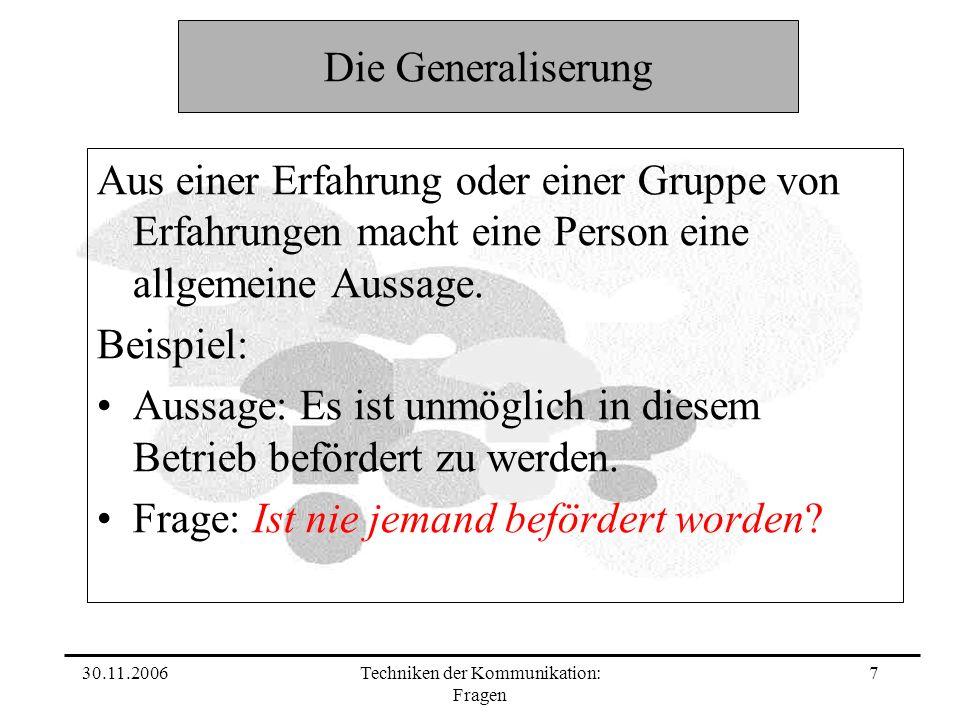 30.11.2006Techniken der Kommunikation: Fragen 7 Die Generaliserung Aus einer Erfahrung oder einer Gruppe von Erfahrungen macht eine Person eine allgem
