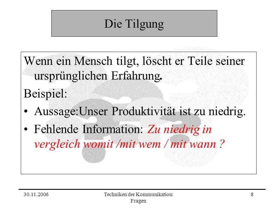30.11.2006Techniken der Kommunikation: Fragen 8 Die Tilgung Wenn ein Mensch tilgt, löscht er Teile seiner ursprünglichen Erfahrung. Beispiel: Aussage: