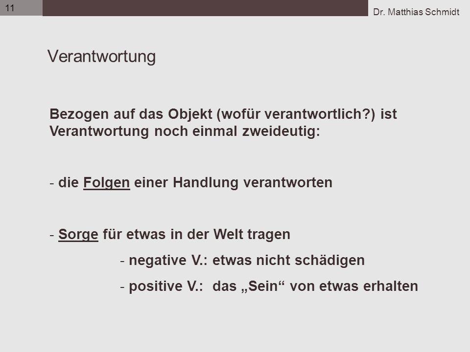 Dr. Matthias Schmidt 11 Verantwortung Bezogen auf das Objekt (wofür verantwortlich?) ist Verantwortung noch einmal zweideutig: - die Folgen einer Hand