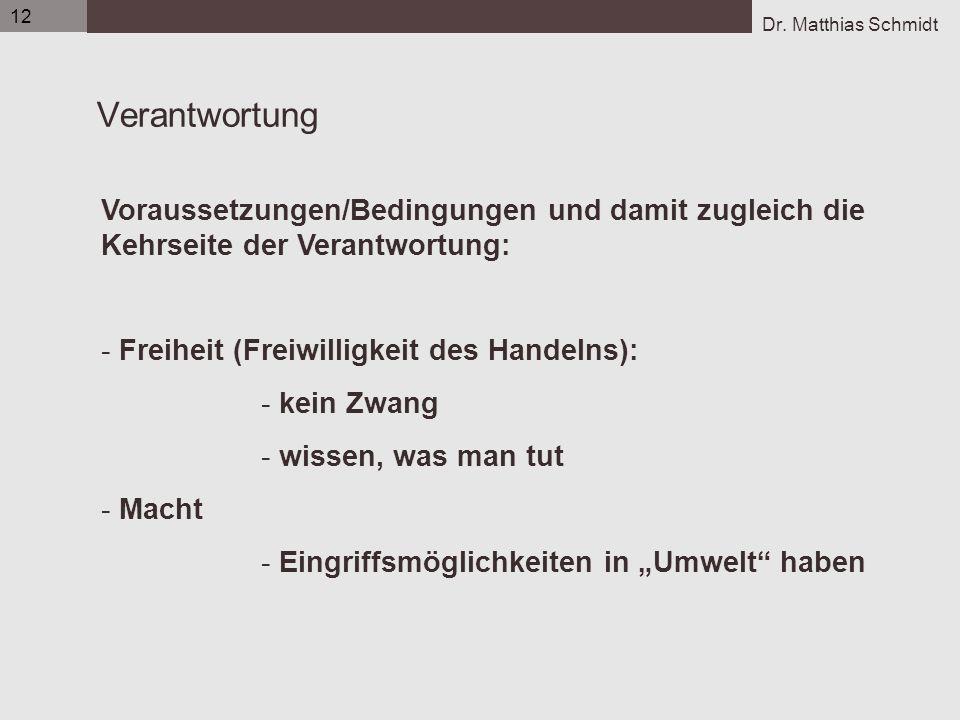 Dr. Matthias Schmidt 12 Verantwortung Voraussetzungen/Bedingungen und damit zugleich die Kehrseite der Verantwortung: - Freiheit (Freiwilligkeit des H