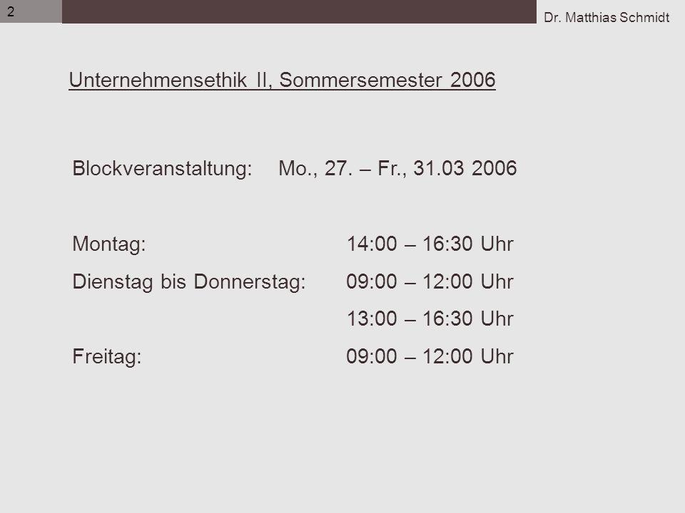 Dr. Matthias Schmidt 2 Unternehmensethik II, Sommersemester 2006 Blockveranstaltung: Mo., 27. – Fr., 31.03 2006 Montag:14:00 – 16:30 Uhr Dienstag bis