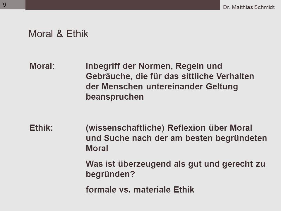 Dr. Matthias Schmidt 9 Moral & Ethik Moral: Inbegriff der Normen, Regeln und Gebräuche, die für das sittliche Verhalten der Menschen untereinander Gel