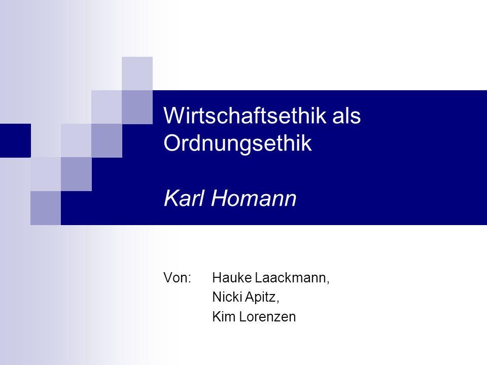 Wirtschaftsethik als Ordnungsethik Karl Homann Von: Hauke Laackmann, Nicki Apitz, Kim Lorenzen