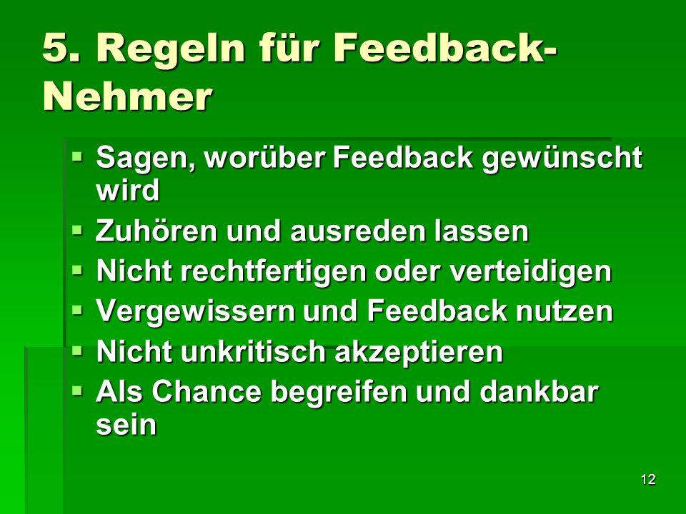 12 5. Regeln für Feedback- Nehmer Sagen, worüber Feedback gewünscht wird Sagen, worüber Feedback gewünscht wird Zuhören und ausreden lassen Zuhören un