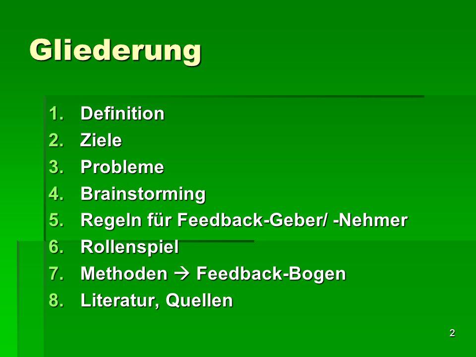 2 Gliederung 1.Definition 2.Ziele 3.Probleme 4.Brainstorming 5.Regeln für Feedback-Geber/ -Nehmer 6.Rollenspiel 7.Methoden Feedback-Bogen 8.Literatur,
