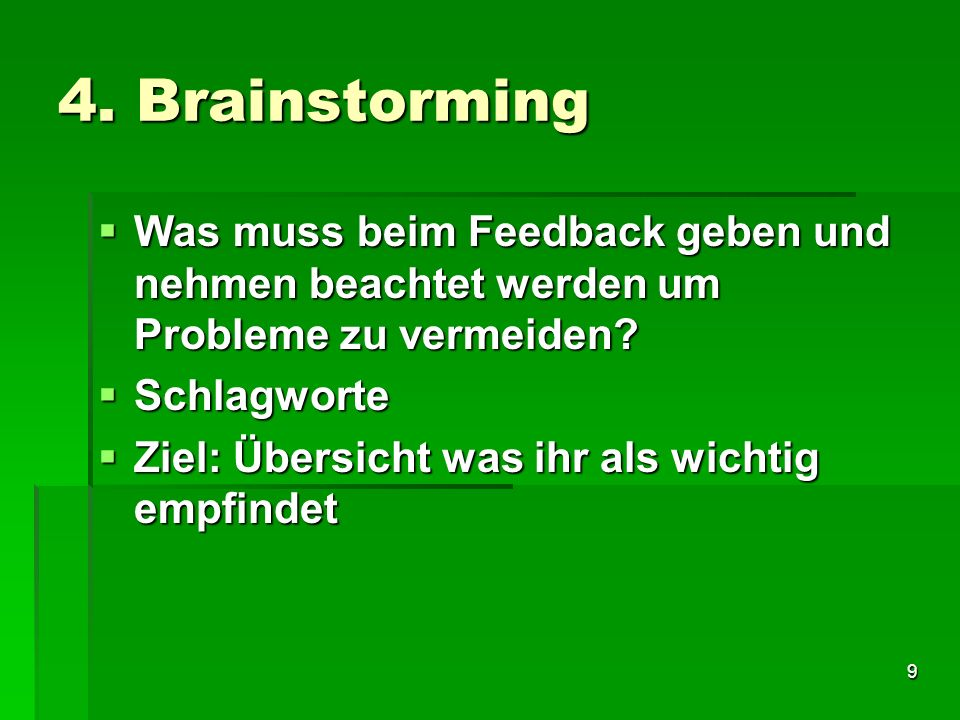 9 4. Brainstorming Was muss beim Feedback geben und nehmen beachtet werden um Probleme zu vermeiden? Was muss beim Feedback geben und nehmen beachtet