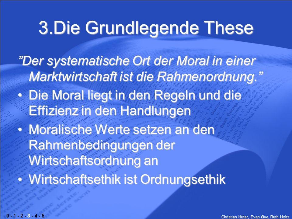 Christian Hüter, Even Øye, Ruth Holtz 3.Die Grundlegende These Der systematische Ort der Moral in einer Marktwirtschaft ist die Rahmenordnung. Die Mor